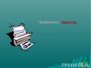 Правильно, принтер