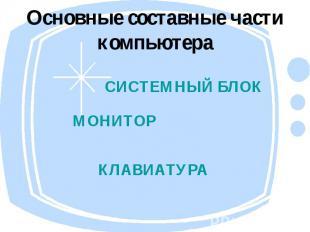 Основные составные части компьютера СИСТЕМНЫЙ БЛОКМОНИТОРКЛАВИАТУРА