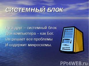СИСТЕМНЫЙ БЛОК Ну а друг – системный блокДля компьютера – как Бог.Он решает все