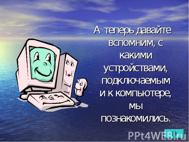 А теперь давайте вспомним, с какими устройствами, подключаемыми к компьютере, мы познакомились.