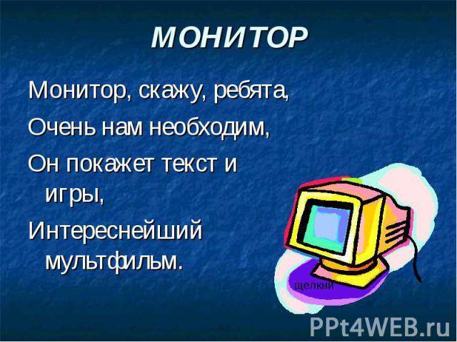 МОНИТОР Монитор, скажу, ребята,Очень нам необходим,Он покажет текст и игры,Интереснейший мультфильм.