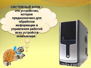 СИСТЕМНЫЙ БЛОК – это устройство, которое предназначено для обработки информации