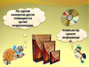 На одном лазерном диске помещается целая энциклопедия.Компьютер хранит информаци