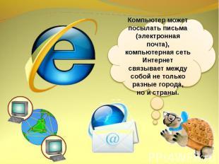Компьютер может посылать письма (электронная почта), компьютерная сеть Интернет
