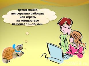 Детям можно непрерывно работать или играть накомпьютере неболее 10—15мин.