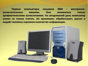 Первые компьютеры называли ЭВМ – электронно-вычислительные машины. Они занималис