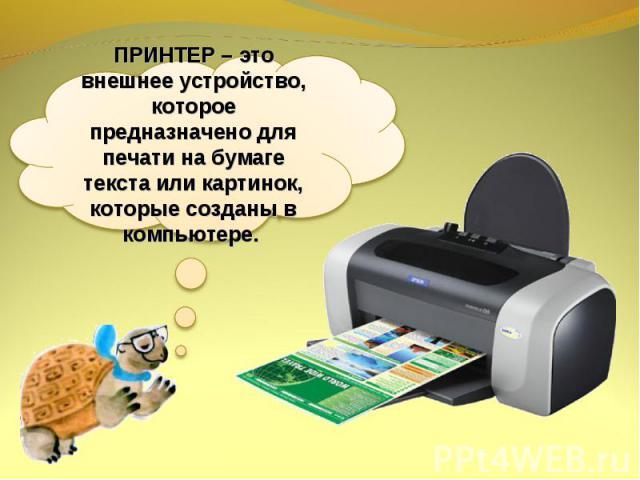ПРИНТЕР – это внешнее устройство, которое предназначено для печати на бумаге текста или картинок, которые созданы в компьютере.