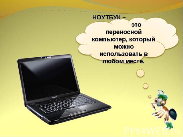 НОУТБУК – это переносной компьютер, который можно использовать в любом месте.