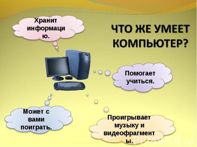 ЧТО ЖЕ УМЕЕТ КОМПЬЮТЕР? Хранит информацию.Помогает учиться.Может с вами поиграть.Проигрывает музыку и видеофрагменты.