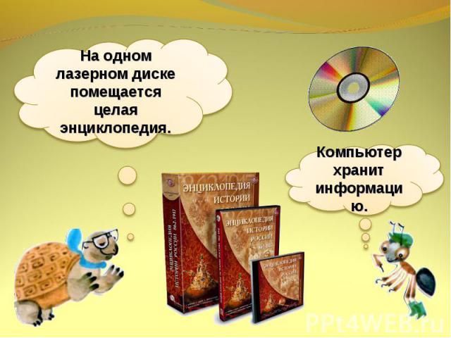 На одном лазерном диске помещается целая энциклопедия.Компьютер хранит информацию.