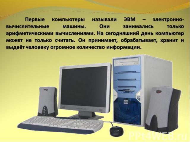 Первые компьютеры называли ЭВМ – электронно-вычислительные машины. Они занимались только арифметическими вычислениями. На сегодняшний день компьютер может не только считать. Он принимает, обрабатывает, хранит и выдаёт человеку огромное количество ин…