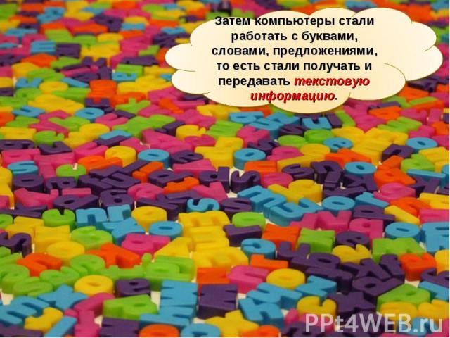 Затем компьютеры стали работать с буквами, словами, предложениями, то есть стали получать и передавать текстовую информацию.