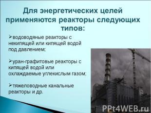 Для энергетических целей применяются реакторы следующих типов: водоводяные реакт
