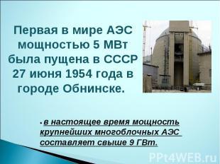 Первая в мире АЭС мощностью 5 МВт была пущена в СССР 27 июня 1954 года в городе