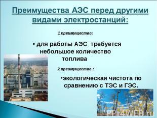 Преимущества АЭС перед другими видами электростанций: 1 преимущество: • для рабо