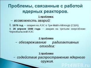 Проблемы, связанные с работойядерных реакторов. 1 проблема: → возможность аварий