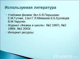 Используемая литература Учебники физики: 9кл А.В.Перышкин Е.М.Гутник, 11кл Г.Я.М