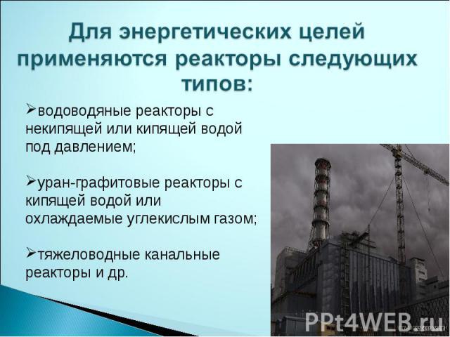 Для энергетических целей применяются реакторы следующих типов: водоводяные реакторы с некипящей или кипящей водой под давлением;уран-графитовые реакторы с кипящей водой или охлаждаемые углекислым газом;тяжеловодные канальные реакторы и др.