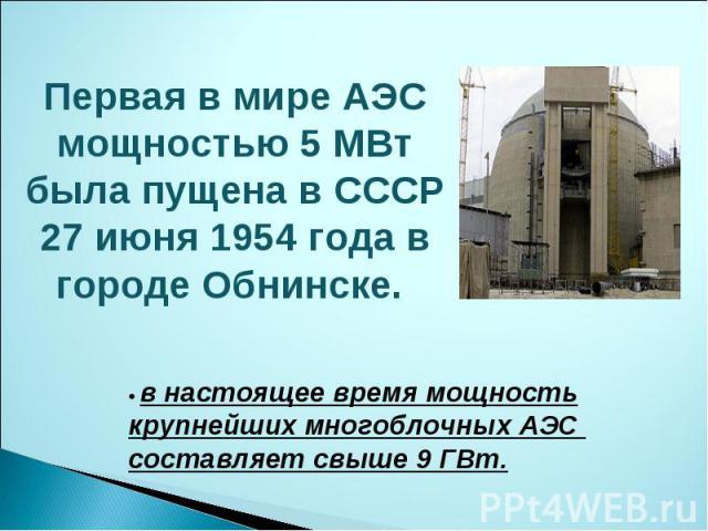 Первая в мире АЭС мощностью 5 МВт была пущена в СССР 27 июня 1954 года в городе Обнинске. • в настоящее время мощность крупнейших многоблочных АЭС составляет свыше 9 ГВт.