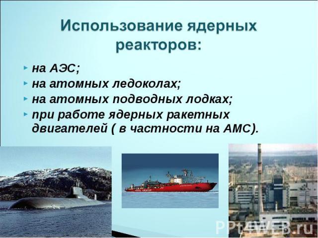 Использование ядерных реакторов: на АЭС;на атомных ледоколах;на атомных подводных лодках;при работе ядерных ракетных двигателей ( в частности на АМС).