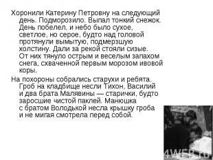 Хоронили Катерину Петровну наследующий день. Подморозило. Выпал тонкий снежок.
