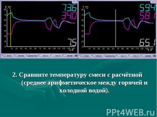 2. Сравните температуру смеси с расчётной (среднее арифметическое между горячей