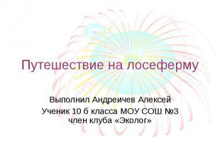 Путешествие на лосеферму Выполнил Андреичев АлексейУченик 10 б класса МОУ СОШ №3