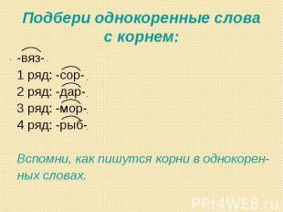 Подбери однокоренные слова с корнем: -вяз-1 ряд: -сор-2 ряд: -дар-3 ряд: -мор-4