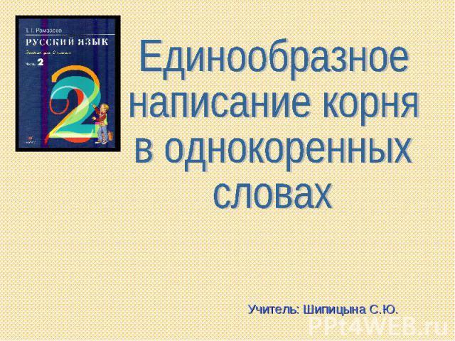 Единообразное написание корняв однокоренных словахУчитель: Шипицына С.Ю.