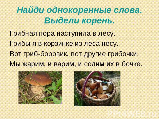 Найди однокоренные слова. Выдели корень. Грибная пора наступила в лесу.Грибы я в корзинке из леса несу.Вот гриб-боровик, вот другие грибочки.Мы жарим, и варим, и солим их в бочке.
