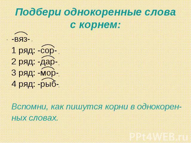 Подбери однокоренные слова с корнем: -вяз-1 ряд: -сор-2 ряд: -дар-3 ряд: -мор-4 ряд: -рыб-Вспомни, как пишутся корни в однокорен-ных словах.