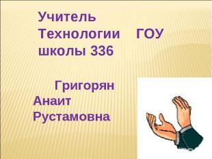 Учитель Технологии ГОУ школы 336 Григорян Анаит Рустамовна