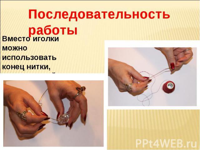 Последовательность работы Вместо иголки можно использовать конец нитки, закрепленной лаком.