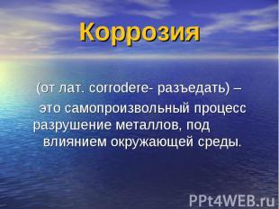 Коррозия (от лат. corrodere- разъедать) – это самопроизвольный процесс разрушени