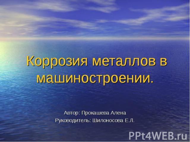 Коррозия металлов в машиностроении. Автор: Прокашева АленаРуководитель: Шилоносова Е.Л.
