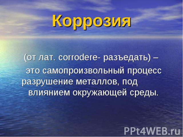 Коррозия (от лат. corrodere- разъедать) – это самопроизвольный процесс разрушение металлов, под влиянием окружающей среды.