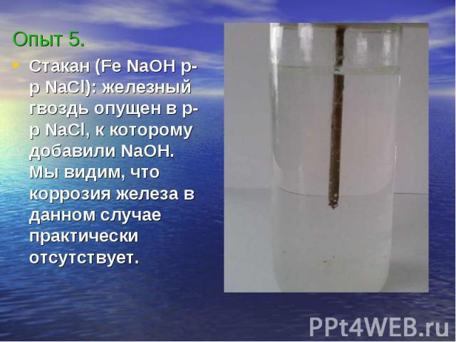 Опыт 5.Стакан (Fe NaOH p-p NaCl): железный гвоздь опущен в р-р NaCl, к которому добавили NaOH. Мы видим, что коррозия железа в данном случае практически отсутствует.