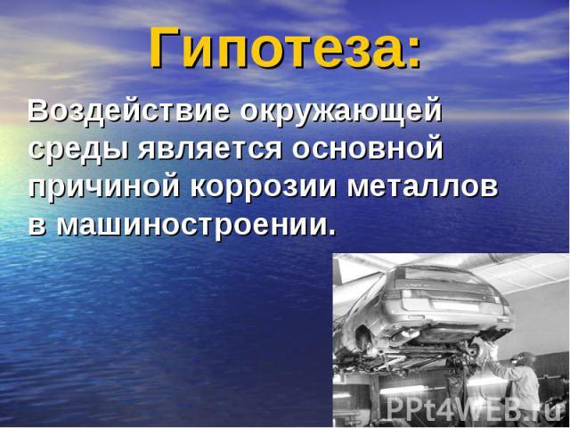 Гипотеза: Воздействие окружающей среды является основной причиной коррозии металлов в машиностроении.