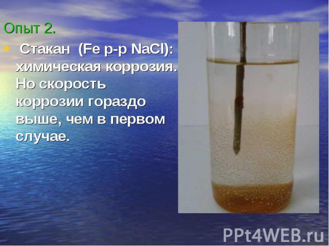 Опыт 2. Стакан (Fe p-p NaCl): химическая коррозия. Но скорость коррозии гораздо выше, чем в первом случае.