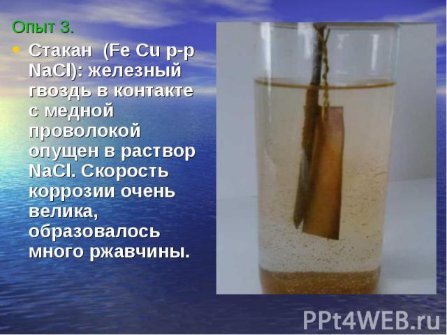 Опыт 3.Стакан (Fe Cu p-p NaCl): железный гвоздь в контакте с медной проволокой опущен в раствор NaCl. Скорость коррозии очень велика, образовалось много ржавчины.