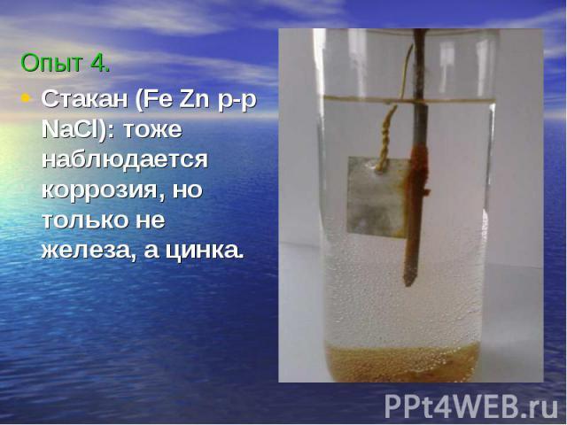 Опыт 4.Стакан (Fe Zn p-p NaCl): тоже наблюдается коррозия, но только не железа, а цинка.