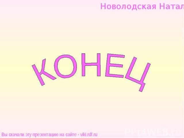 Новолодская НатальяКОНЕЦВы скачали эту презентацию на сайте - viki.rdf.ru