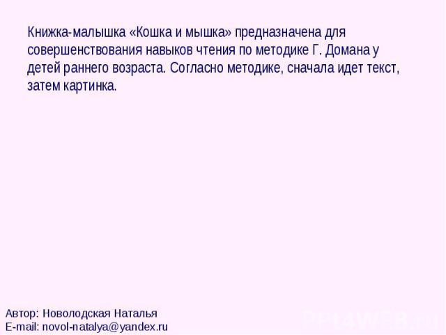Книжка-малышка «Кошка и мышка» предназначена для совершенствования навыков чтения по методике Г. Домана у детей раннего возраста. Согласно методике, сначала идет текст, затем картинка.Автор: Новолодская НатальяE-mail: novol-natalya@yandex.ru