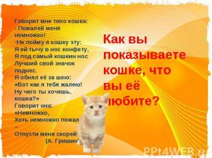 Говорит мне тихо кошка:- Пожалей меня немножко!Не пойму я кошку эту:Я ей тычу в