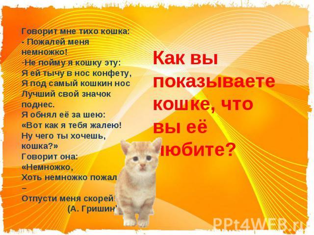 Говорит мне тихо кошка:- Пожалей меня немножко!Не пойму я кошку эту:Я ей тычу в нос конфету,Я под самый кошкин носЛучший свой значок поднес.Я обнял её за шею:«Вот как я тебя жалею!Ну чего ты хочешь, кошка?»Говорит она: «Немножко,Хоть немножко пожале…
