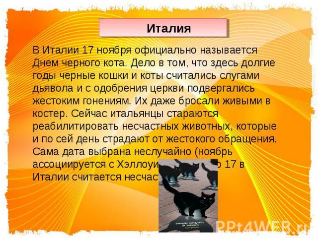 ИталияВ Италии 17 ноября официально называется Днем черного кота. Дело в том, что здесь долгие годы черные кошки и коты считались слугами дьявола и с одобрения церкви подвергались жестоким гонениям. Их даже бросали живыми в костер. Сейчас итальянцы …