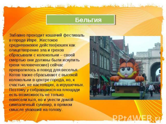 Бельгия Забавно проходит кошачий фестиваль в городе Ипре. Жестокое средневековое действо(кошек как олицетворение зла и грехов сбрасывали с колокольни – своей смертью они должны были искупить грехи человеческие) сейчас превратилось в повод для весель…