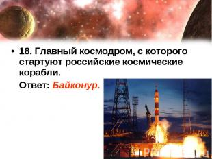 18. Главный космодром, с которого стартуют российские космические корабли. Ответ