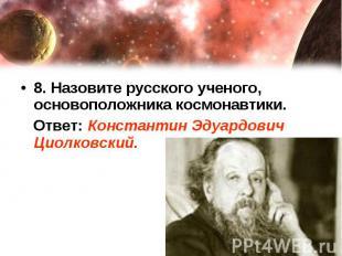 8. Назовите русского ученого, основоположника космонавтики. Ответ: Константин Эд