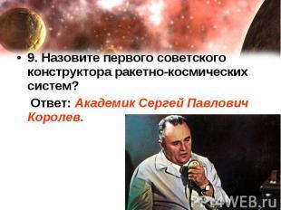 9. Назовите первого советского конструктора ракетно-космических систем? Ответ: А